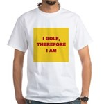 I golf, therefore I am. White T-Shirt
