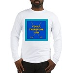 I golf, therefore I am Long Sleeve T-Shirt