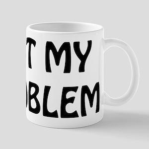 Not My Problem Mug