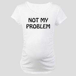 Not My Problem Maternity T-Shirt
