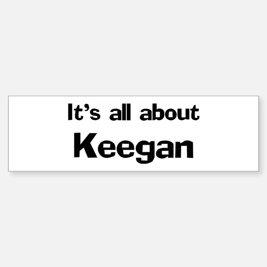 It's all about Keegan Bumper Bumper Bumper Sticker