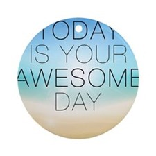 Today is your Awesome Day Round Ornament