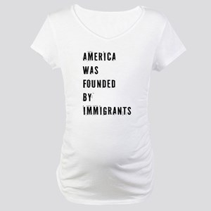 America was Founded by Immigrants Maternity T-Shir