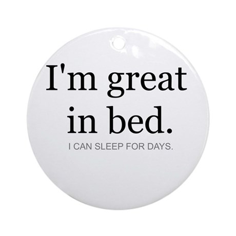 I'm great in bed. I can sleep Ornament (Round)