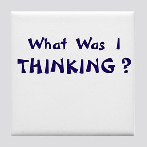 What Was I Thinking? Gifts Tile Coaster