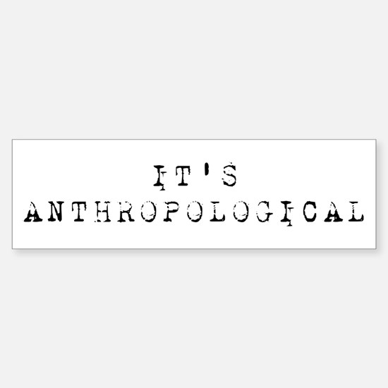 It's Anthropological Sticker (Bumper)