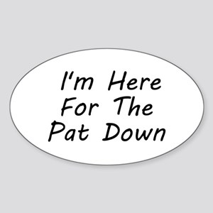 I'm Here For The Pat Down Sticker (Oval)