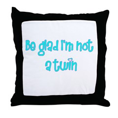Be Glad I'm Not A Twin Throw Pillow