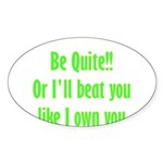 Be Quite Or I'll Beat You Lik Sticker (Oval)