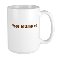 Your Killing Me Large Mug