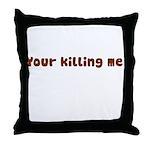 Your Killing Me Throw Pillow