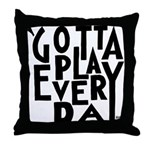 GottaPlayEveryDay Throw Pillow