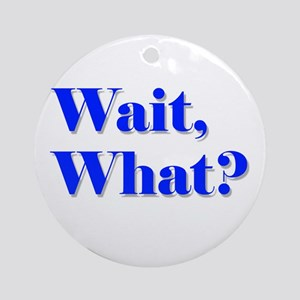 Wait, What? Ornament (Round)