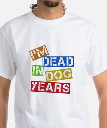 I'm Dead In Dog Years White T-Shirt