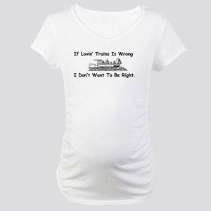 If Lovin' Trains is Wrong Maternity T-Shirt