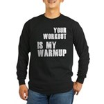 your workout is my warmup Long Sleeve Dark T-Shirt
