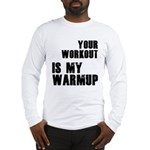 your workout is my warmup Long Sleeve T-Shirt
