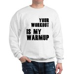 your workout is my warmup Sweatshirt