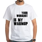 your workout is my warmup White T-Shirt