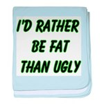 I'd rather be fat than ugly baby blanket
