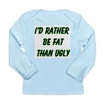 I'd rather be fat than ugly Long Sleeve Infant T-S