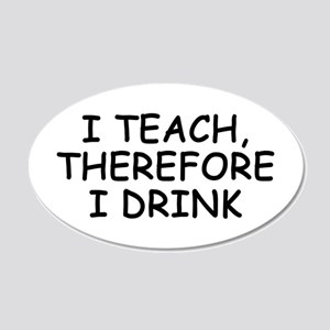 I Teach, Therefore I Drink 20x12 Oval Wall Peel