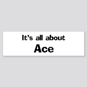 It's all about Ace Bumper Sticker
