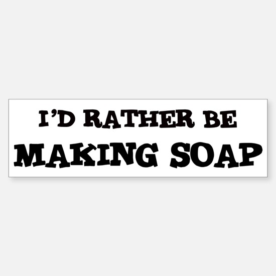 Rather be Making Soap Bumper Bumper Bumper Sticker