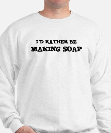 Rather be Making Soap Sweatshirt