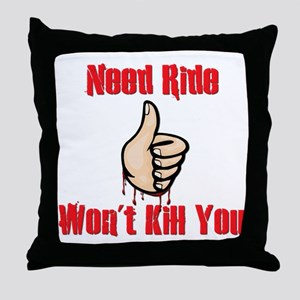 Need Ride, Won't Kill You Throw Pillow