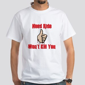 Need Ride, Won't Kill You White T-Shirt
