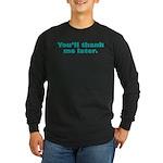 You'll Thank Me Long Sleeve Dark T-Shirt