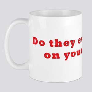 Do they ever shut up on your  Mug