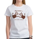 chocolate...who needs a reaso Women's T-Shirt
