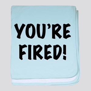 You're Fired baby blanket