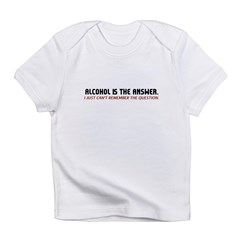 Alcohol Is The Answer Infant T-Shirt