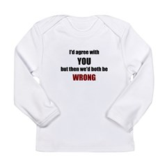 I'd Agree With You Long Sleeve Infant T-Shirt