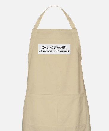Do unto yourself as you do un Apron