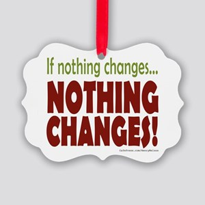 If Nothing Changes, Nothing Changes Ornament