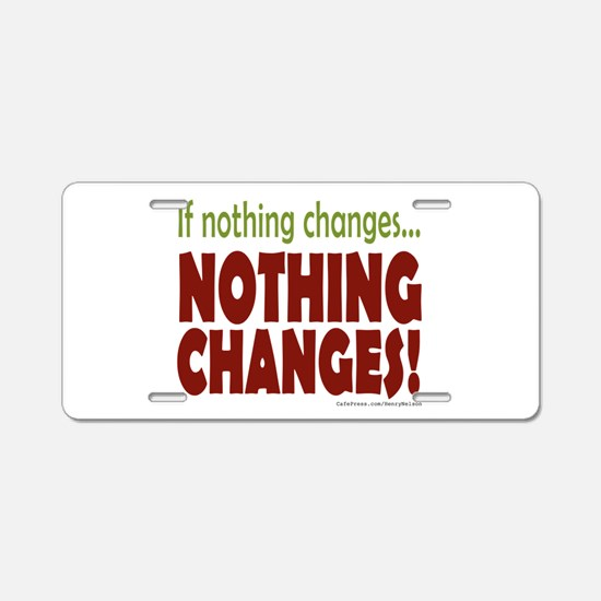 If Nothing Changes, Nothing Changes Aluminum Licen