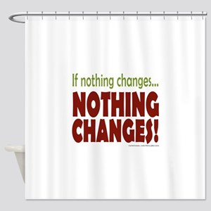If Nothing Changes, Nothing Changes Shower Curtain