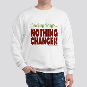 If Nothing Changes, Nothing Changes Sweatshirt