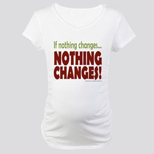 If Nothing Changes, Nothing Changes Maternity T-Sh