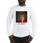 Too Much? Long Sleeve T-Shirt