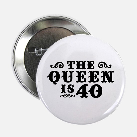 "The Queen is 40 2.25"" Button"