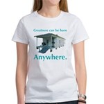 Greatness Can Be Born Anywher Women's T-Shirt
