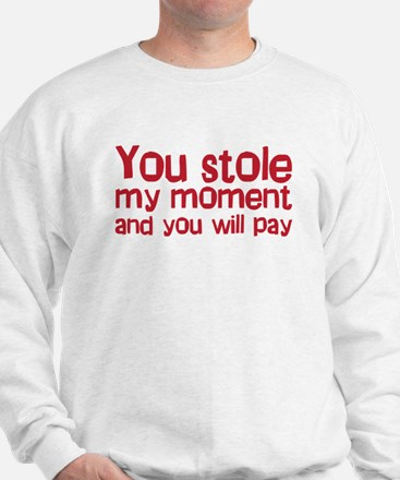 You stole my moment and you w Sweatshirt
