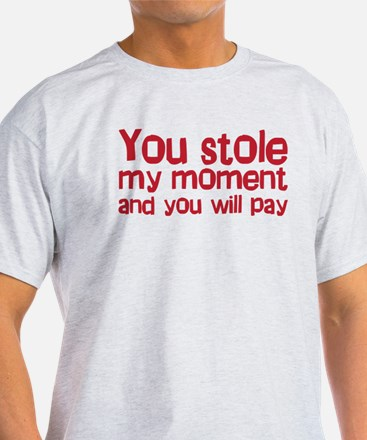 You stole my moment and you w T-Shirt