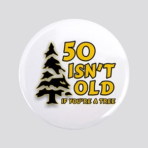 """50 Isn't Old, If You're A Tree 3.5"""" Button"""