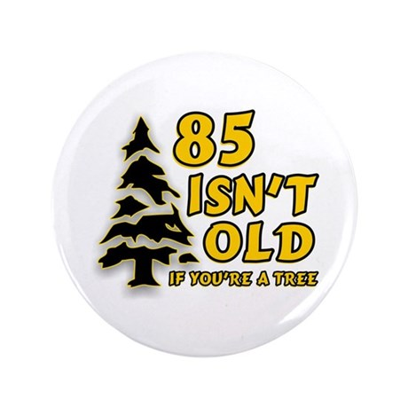 "85 Isn't Old, If You're A Tree 3.5"" Button"